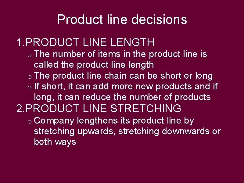 Product line decisions 1. PRODUCT LINE LENGTH o The number of items in the