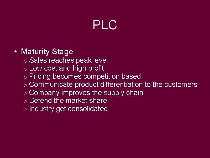 PLC • Maturity Stage o o o o Sales reaches peak level Low cost