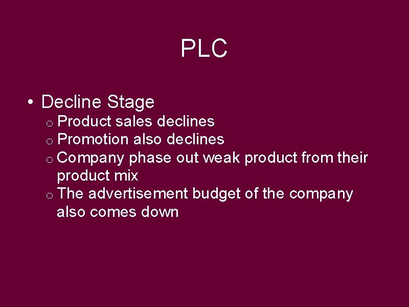 PLC • Decline Stage o Product sales declines o Promotion also declines o Company