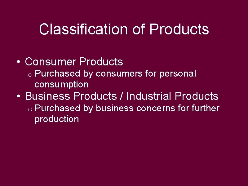 Classification of Products • Consumer Products o Purchased by consumers for personal consumption •