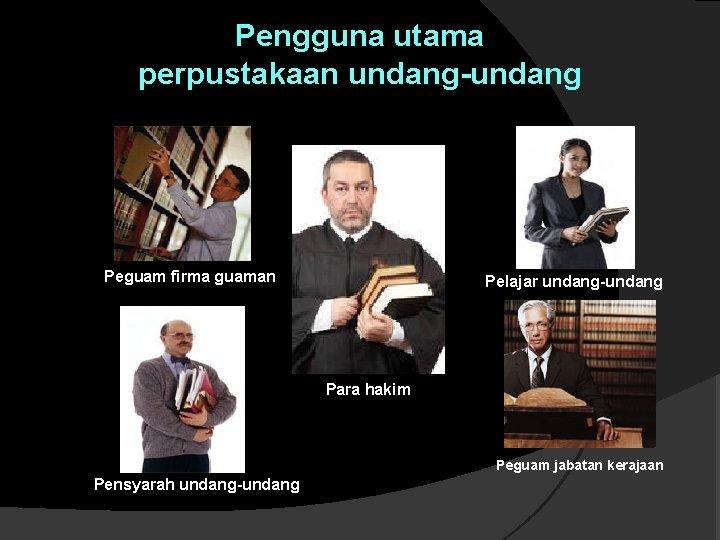 Pengguna utama perpustakaan undang-undang Peguam firma guaman Pelajar undang-undang Para hakim Peguam jabatan kerajaan