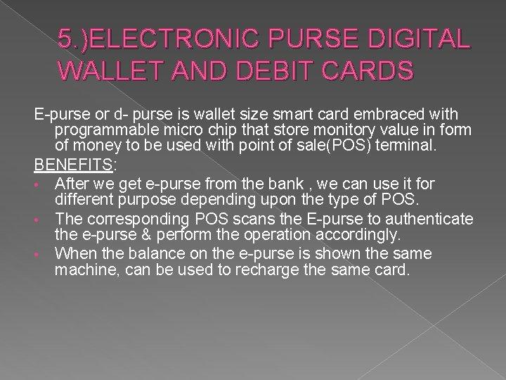 5. )ELECTRONIC PURSE DIGITAL WALLET AND DEBIT CARDS E-purse or d- purse is wallet