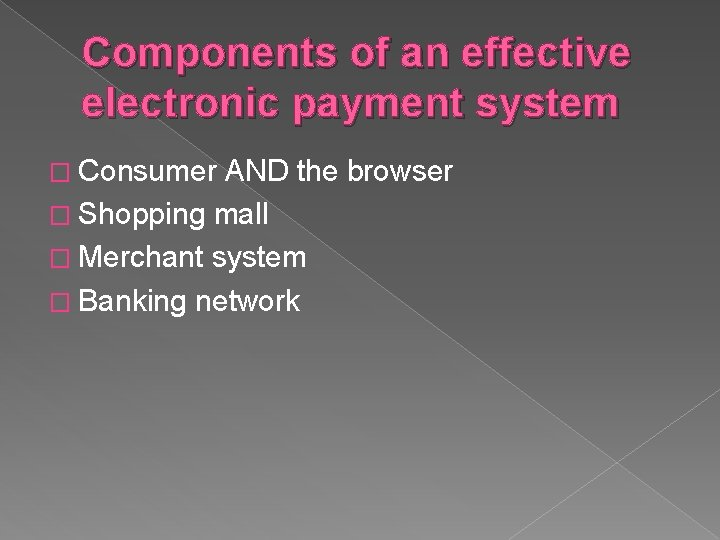 Components of an effective electronic payment system � Consumer AND the browser � Shopping