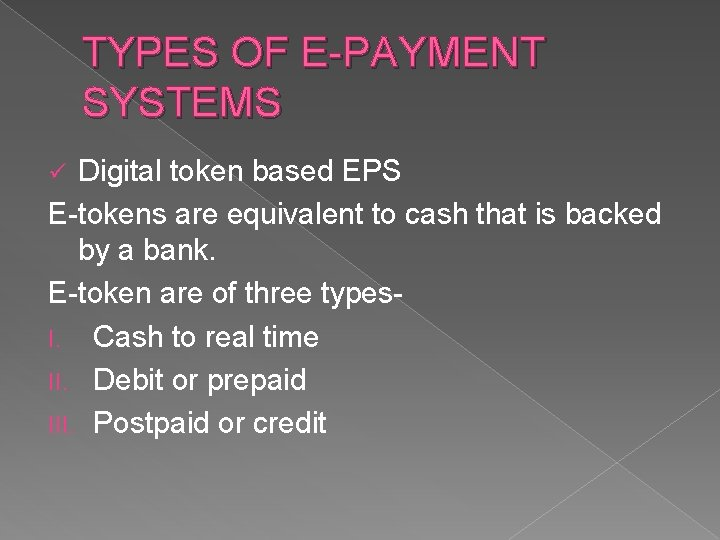 TYPES OF E-PAYMENT SYSTEMS Digital token based EPS E-tokens are equivalent to cash that