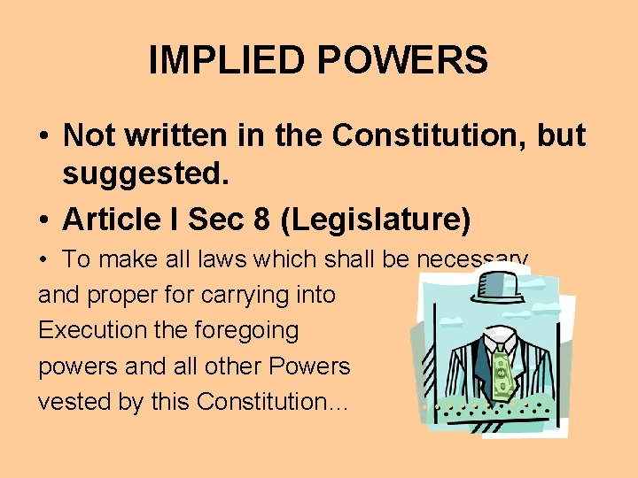 IMPLIED POWERS • Not written in the Constitution, but suggested. • Article I Sec