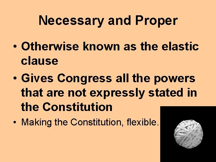 Necessary and Proper • Otherwise known as the elastic clause • Gives Congress all