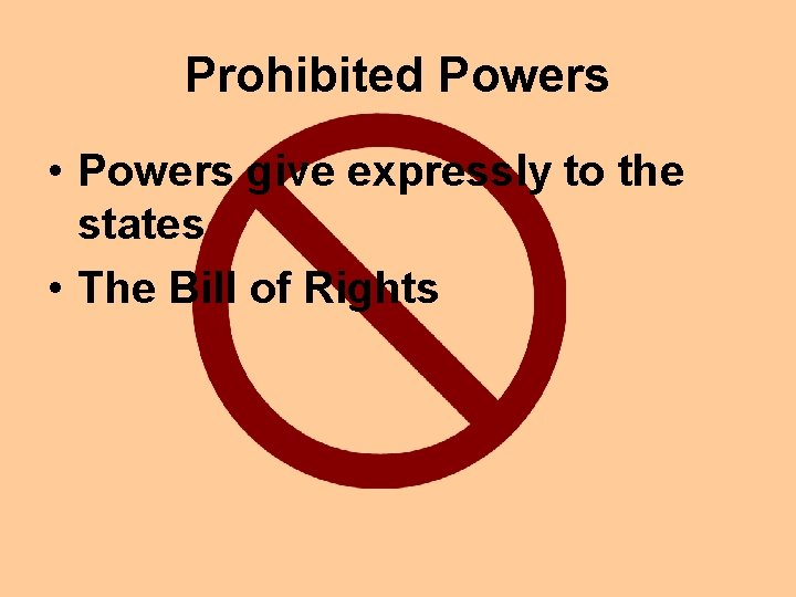 Prohibited Powers • Powers give expressly to the states • The Bill of Rights