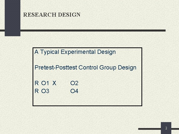 RESEARCH DESIGN A Typical Experimental Design Pretest-Posttest Control Group Design R O 1 X