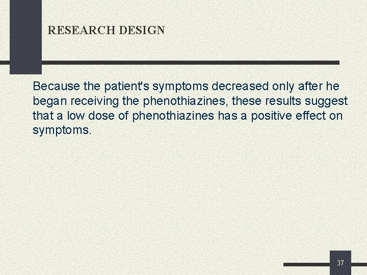 RESEARCH DESIGN Because the patient's symptoms decreased only after he began receiving the phenothiazines,