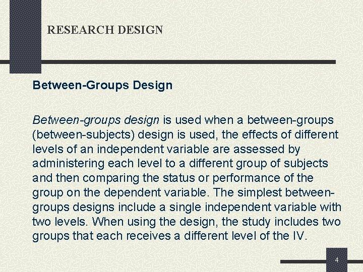 RESEARCH DESIGN Between-Groups Design Between-groups design is used when a between-groups (between-subjects) design is