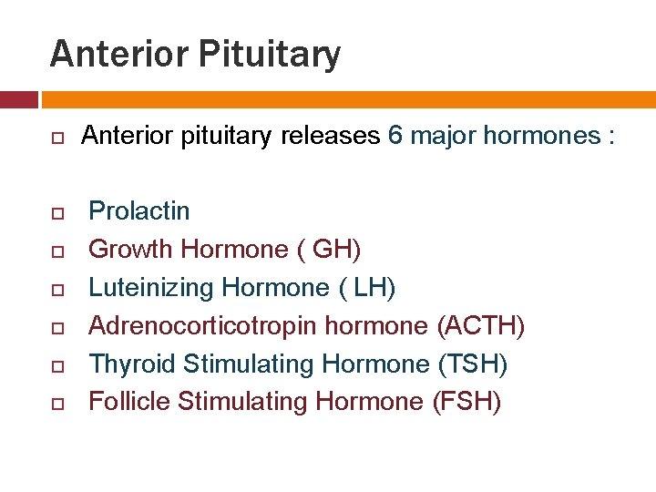 Anterior Pituitary Anterior pituitary releases 6 major hormones : Prolactin Growth Hormone ( GH)