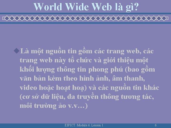 World Wide Web là gì? u. Là một nguồn tin gồm các trang web,