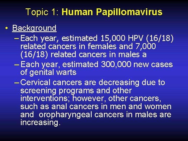 Topic 1: Human Papillomavirus • Background – Each year, estimated 15, 000 HPV (16/18)