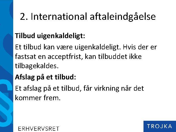2. International aftaleindgåelse Tilbud uigenkaldeligt: Et tilbud kan være uigenkaldeligt. Hvis der er fastsat
