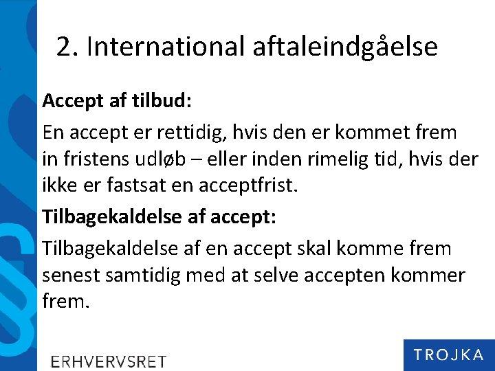 2. International aftaleindgåelse Accept af tilbud: En accept er rettidig, hvis den er kommet