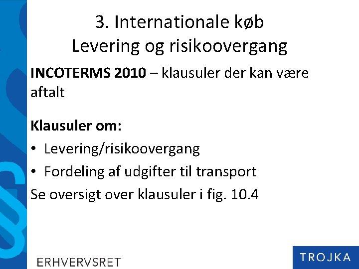 3. Internationale køb Levering og risikoovergang INCOTERMS 2010 – klausuler der kan være aftalt