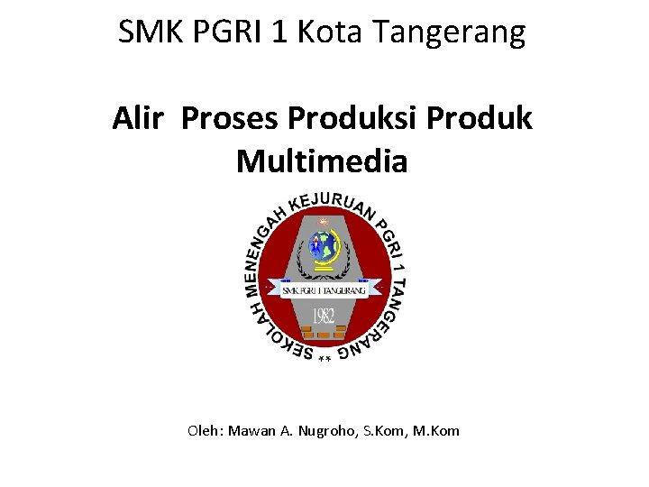 SMK PGRI 1 Kota Tangerang Alir Proses Produksi Produk Multimedia Oleh: Mawan A. Nugroho,