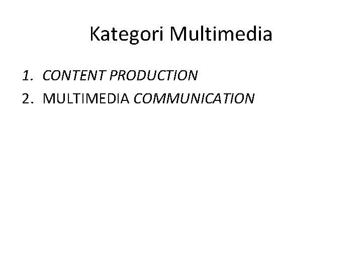 Kategori Multimedia 1. CONTENT PRODUCTION 2. MULTIMEDIA COMMUNICATION