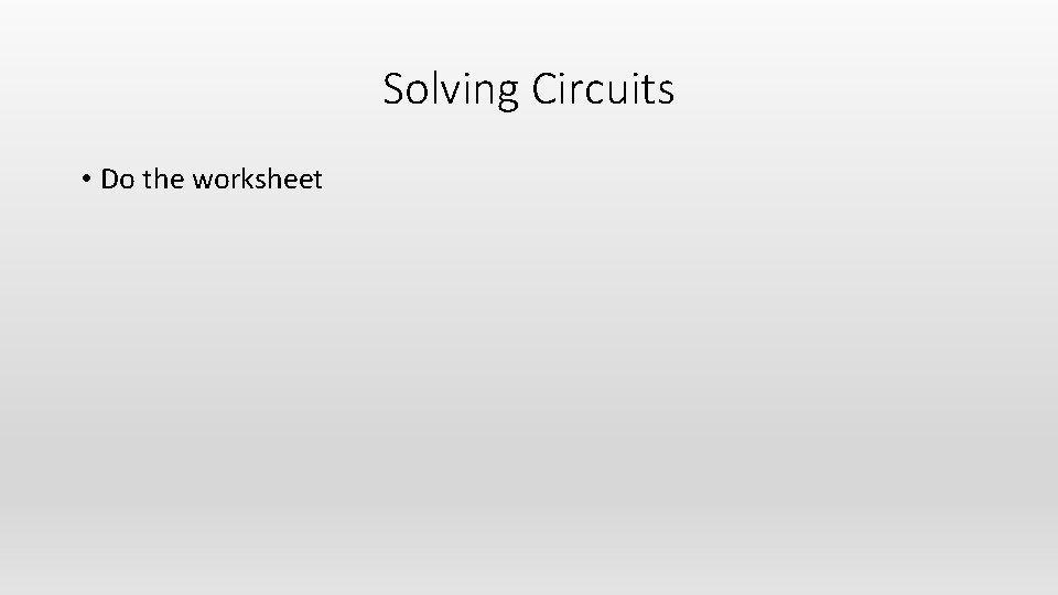 Solving Circuits • Do the worksheet