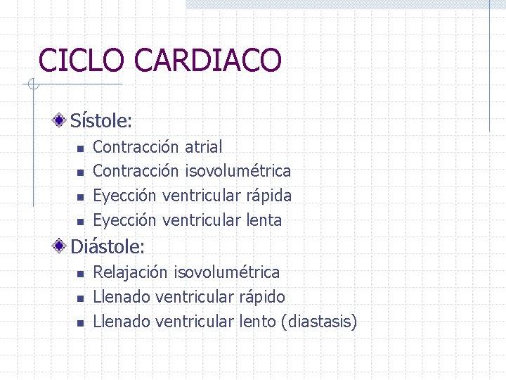 CICLO CARDIACO Sístole: n n Contracción atrial Contracción isovolumétrica Eyección ventricular rápida Eyección ventricular
