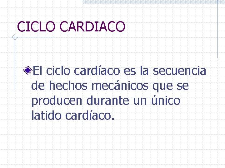 CICLO CARDIACO El ciclo cardíaco es la secuencia de hechos mecánicos que se producen