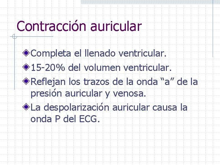 Contracción auricular Completa el llenado ventricular. 15 -20% del volumen ventricular. Reflejan los trazos