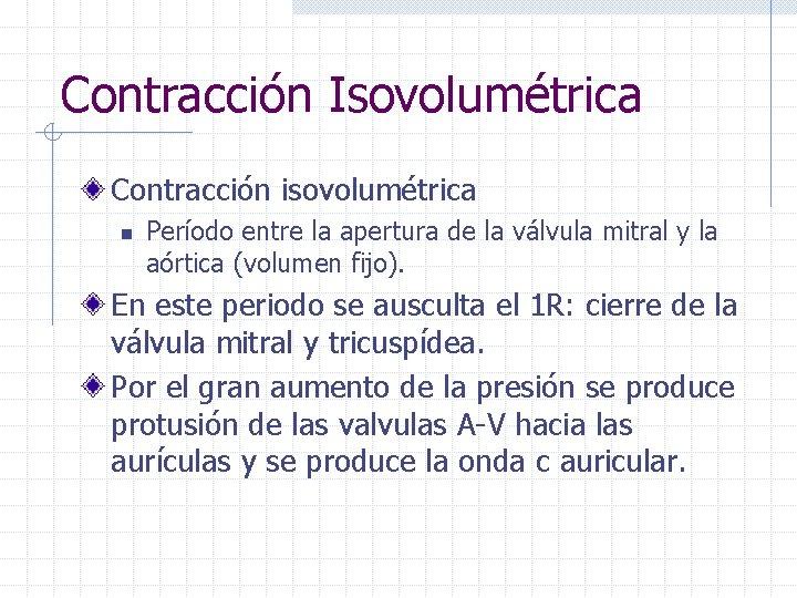 Contracción Isovolumétrica Contracción isovolumétrica n Período entre la apertura de la válvula mitral y