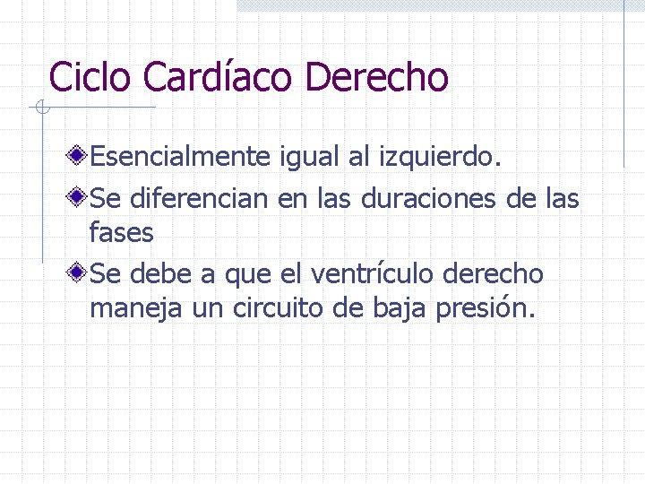 Ciclo Cardíaco Derecho Esencialmente igual al izquierdo. Se diferencian en las duraciones de las