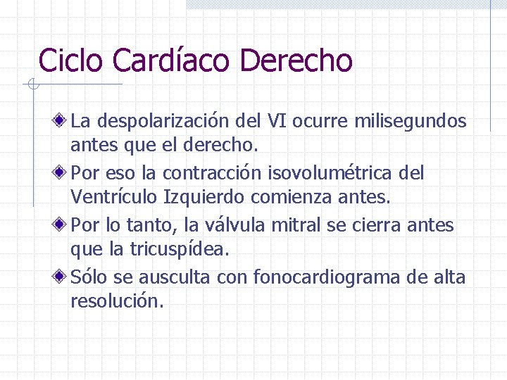 Ciclo Cardíaco Derecho La despolarización del VI ocurre milisegundos antes que el derecho. Por