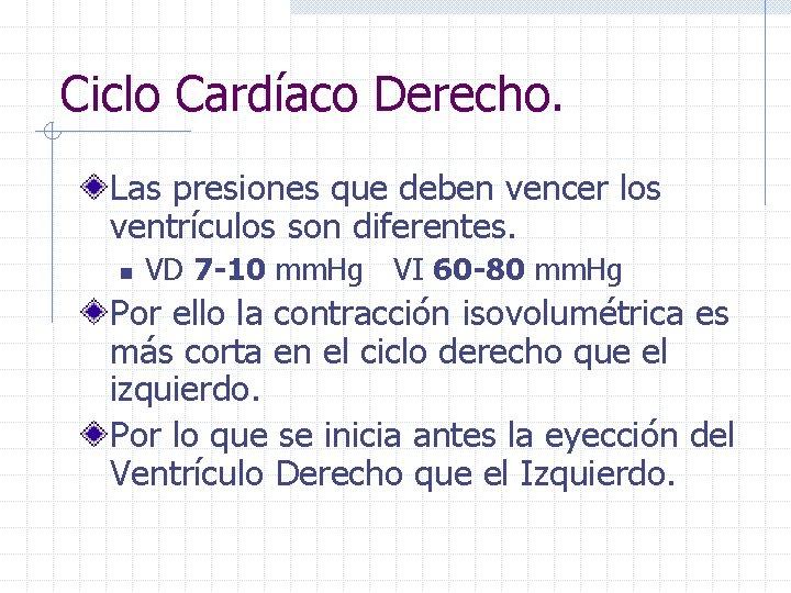 Ciclo Cardíaco Derecho. Las presiones que deben vencer los ventrículos son diferentes. n VD