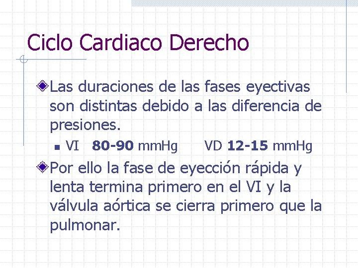 Ciclo Cardiaco Derecho Las duraciones de las fases eyectivas son distintas debido a las