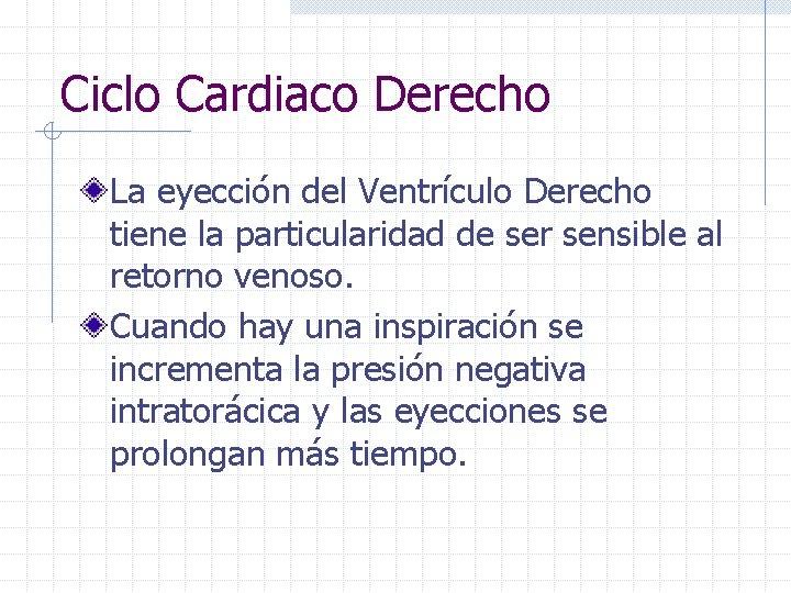 Ciclo Cardiaco Derecho La eyección del Ventrículo Derecho tiene la particularidad de ser sensible