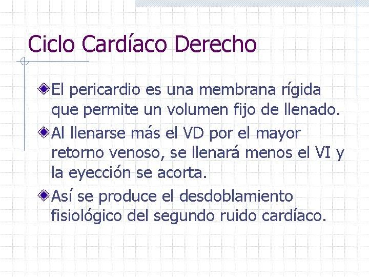 Ciclo Cardíaco Derecho El pericardio es una membrana rígida que permite un volumen fijo