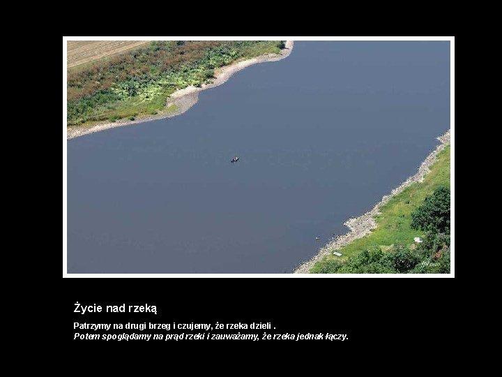 Życie nad rzeką Patrzymy na drugi brzeg i czujemy, że rzeka dzieli. Potem spoglądamy