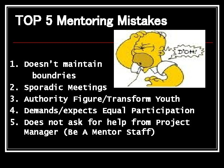 TOP 5 Mentoring Mistakes 1. Doesn't maintain boundries 2. Sporadic Meetings 3. Authority Figure/Transform