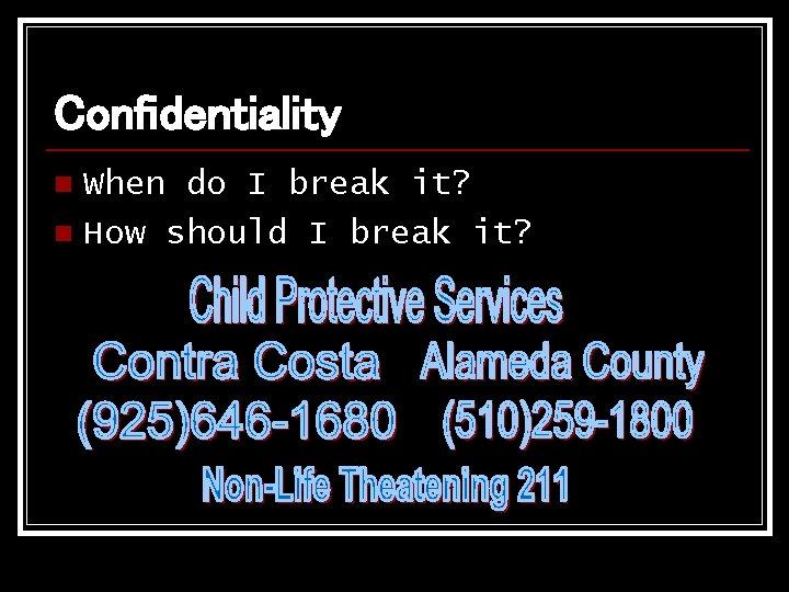Confidentiality When do I break it? n How should I break it? n