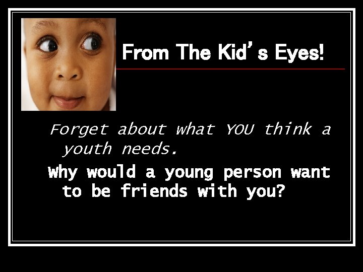 From The Kid's Eyes! Forget about what YOU think a youth needs. Why would