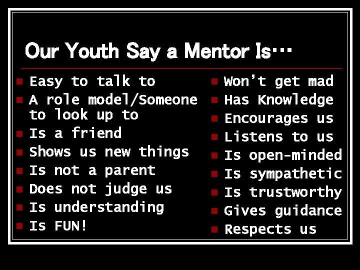 Our Youth Say a Mentor Is… n n n n Easy to talk to