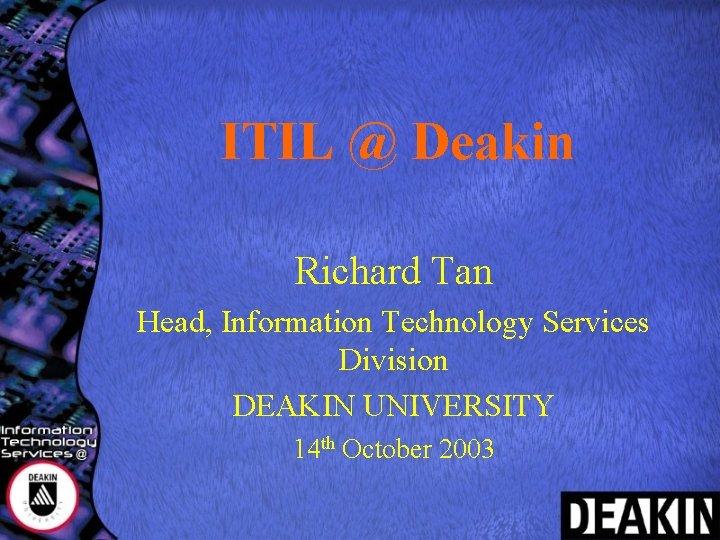 ITIL @ Deakin Richard Tan Head, Information Technology Services Division DEAKIN UNIVERSITY 14 th