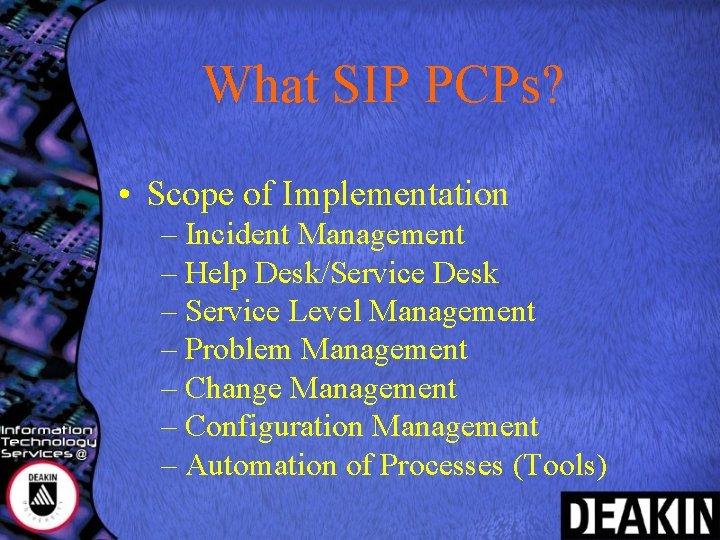 What SIP PCPs? • Scope of Implementation – Incident Management – Help Desk/Service Desk
