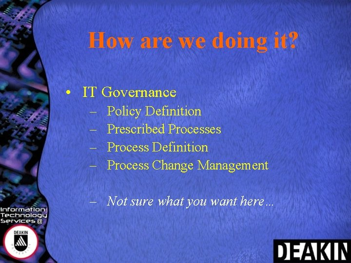 How are we doing it? • IT Governance – – Policy Definition Prescribed Processes