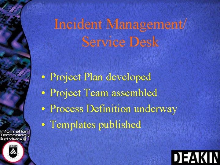 Incident Management/ Service Desk • • Project Plan developed Project Team assembled Process Definition