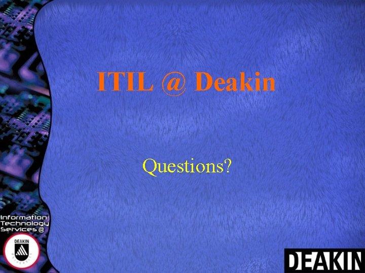 ITIL @ Deakin Questions?
