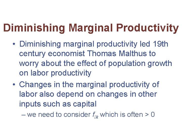Diminishing Marginal Productivity • Diminishing marginal productivity led 19 th century economist Thomas Malthus