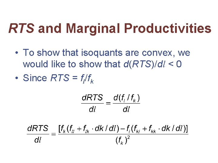 RTS and Marginal Productivities • To show that isoquants are convex, we would like