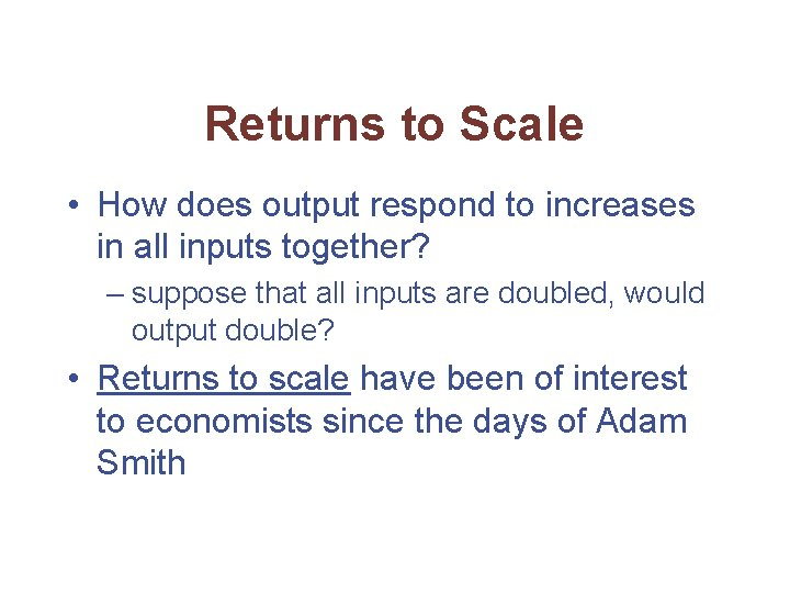 Returns to Scale • How does output respond to increases in all inputs together?