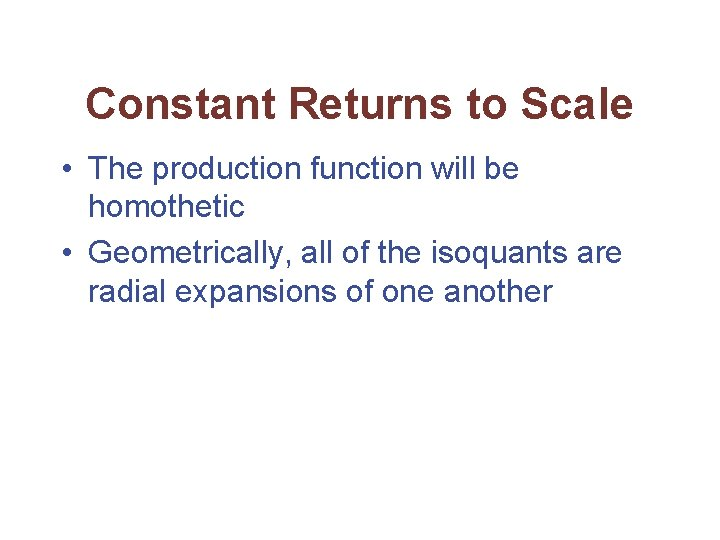 Constant Returns to Scale • The production function will be homothetic • Geometrically, all