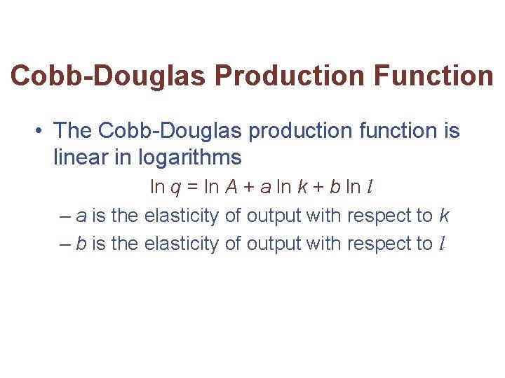 Cobb-Douglas Production Function • The Cobb-Douglas production function is linear in logarithms ln q