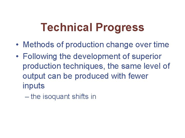 Technical Progress • Methods of production change over time • Following the development of