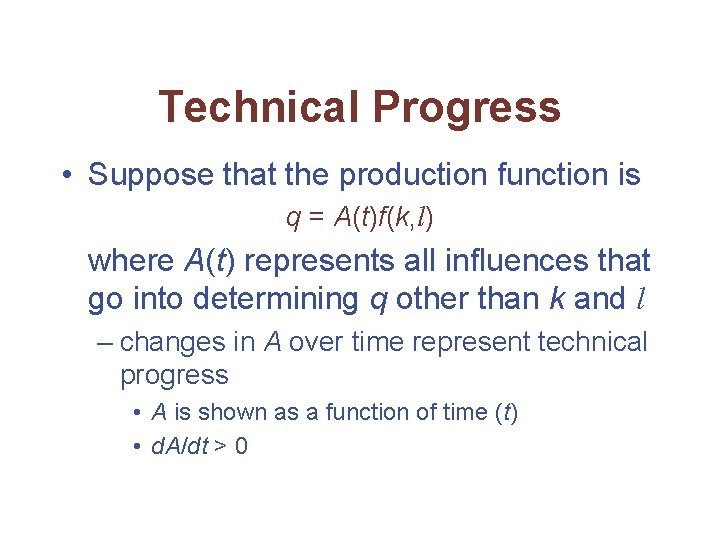Technical Progress • Suppose that the production function is q = A(t)f(k, l) where